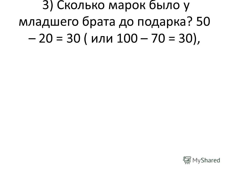 3) Сколько марок было у младшего брата до подарка? 50 – 20 = 30 ( или 100 – 70 = 30),