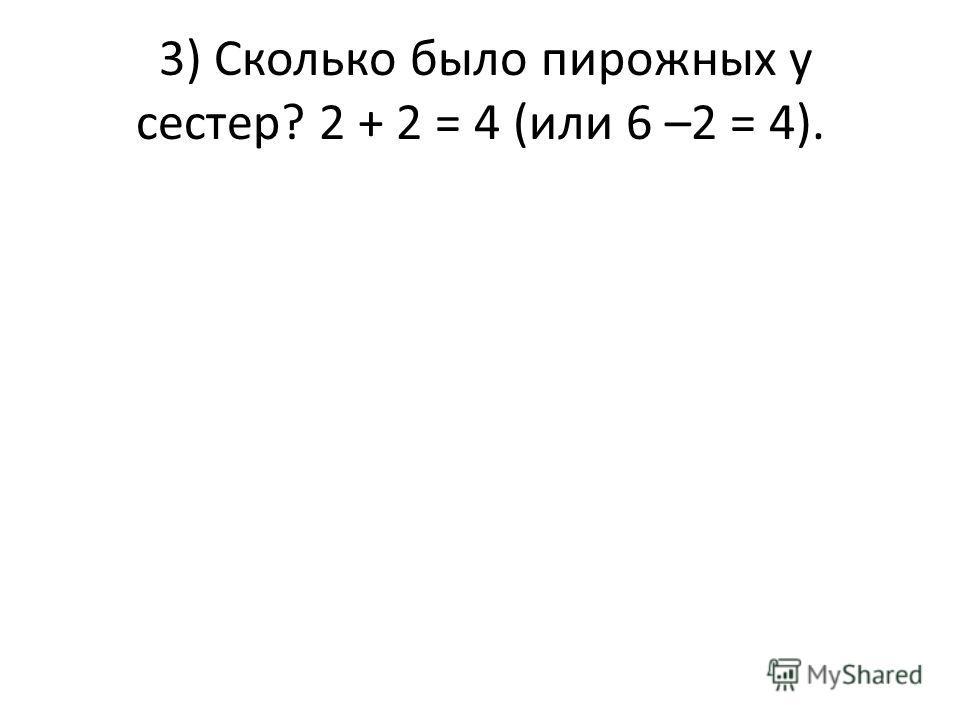 3) Сколько было пирожных у сестер? 2 + 2 = 4 (или 6 –2 = 4).