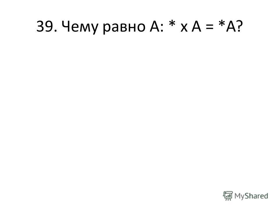 39. Чему равно А: * х А = *А?
