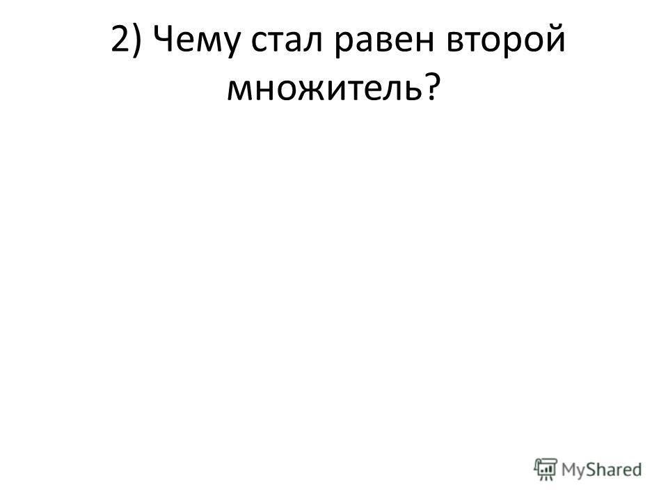2) Чему стал равен второй множитель?