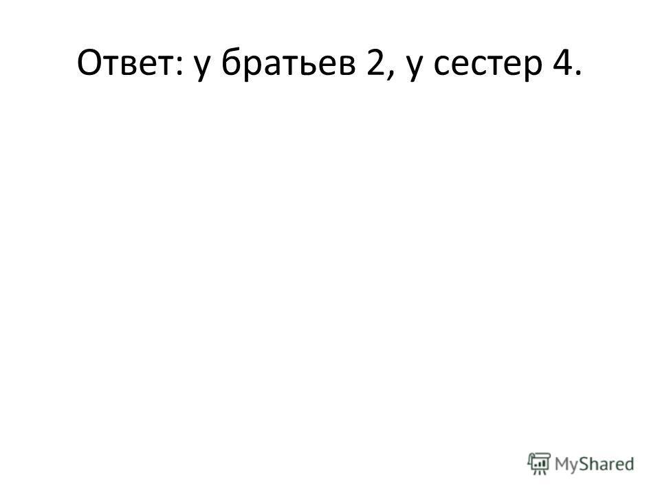 Ответ: у братьев 2, у сестер 4.