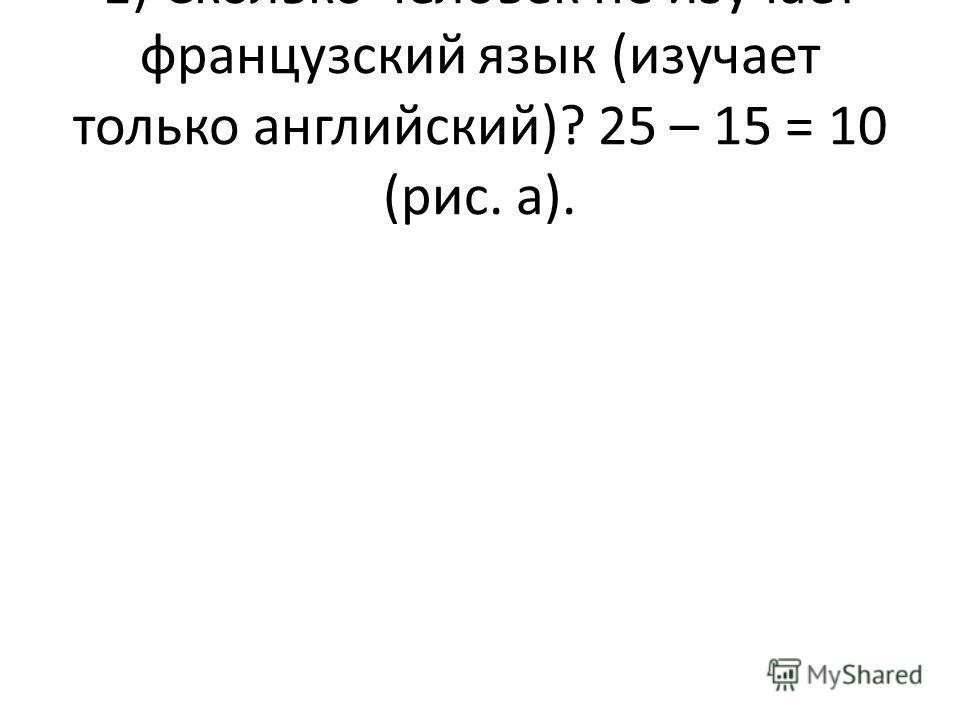 1) Сколько человек не изучает французский язык (изучает только английский)? 25 – 15 = 10 (рис. а).