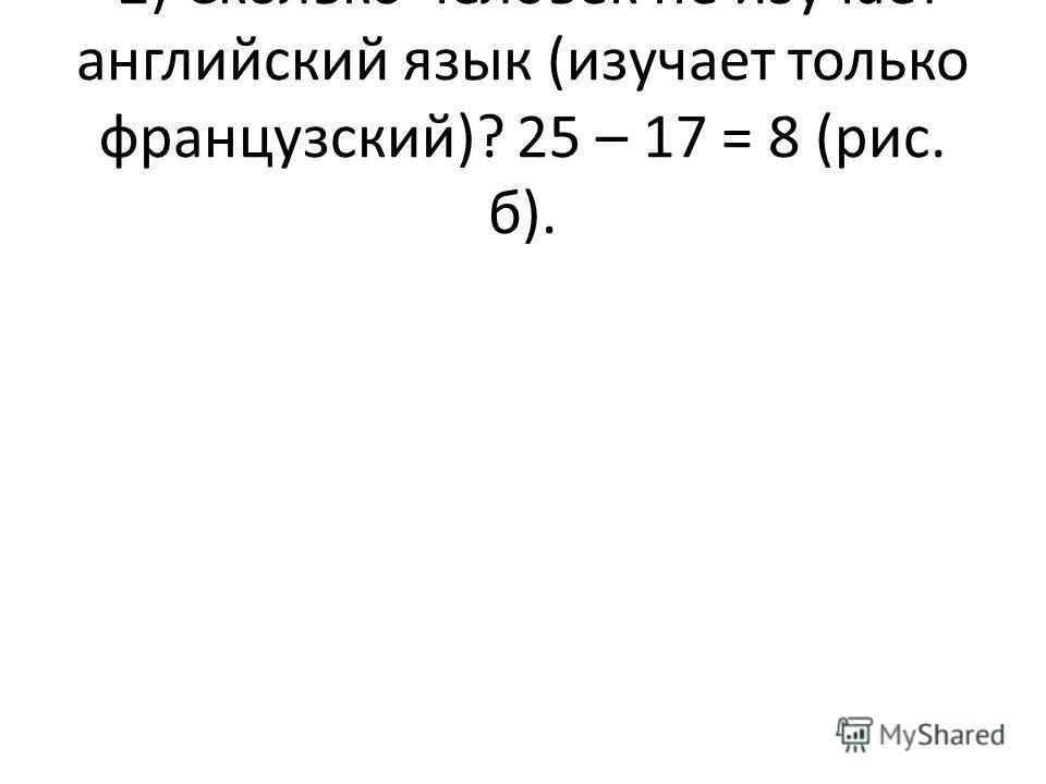 2) Сколько человек не изучает английский язык (изучает только французский)? 25 – 17 = 8 (рис. б).