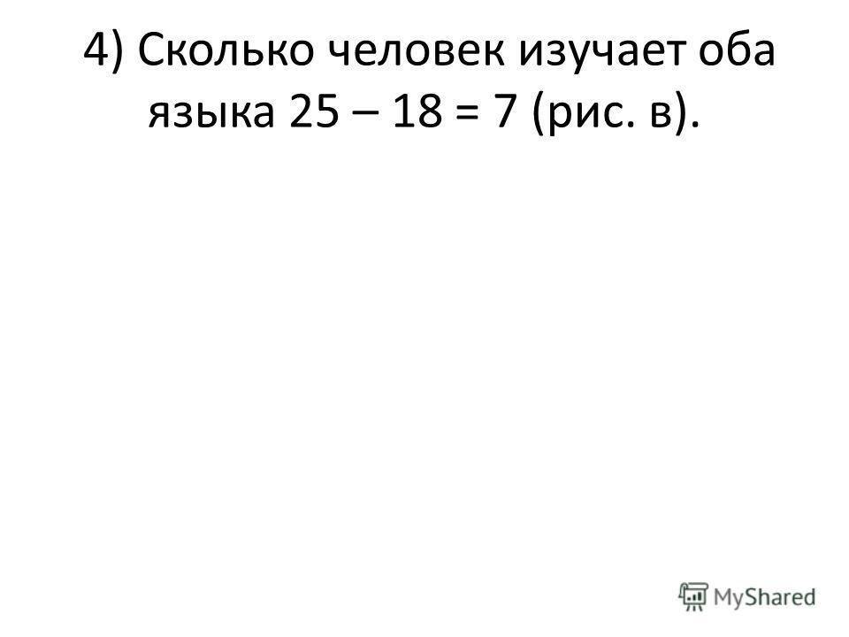 4) Сколько человек изучает оба языка 25 – 18 = 7 (рис. в).