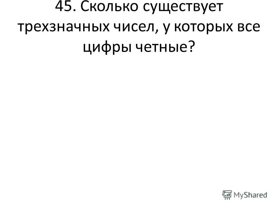 45. Сколько существует трехзначных чисел, у которых все цифры четные?