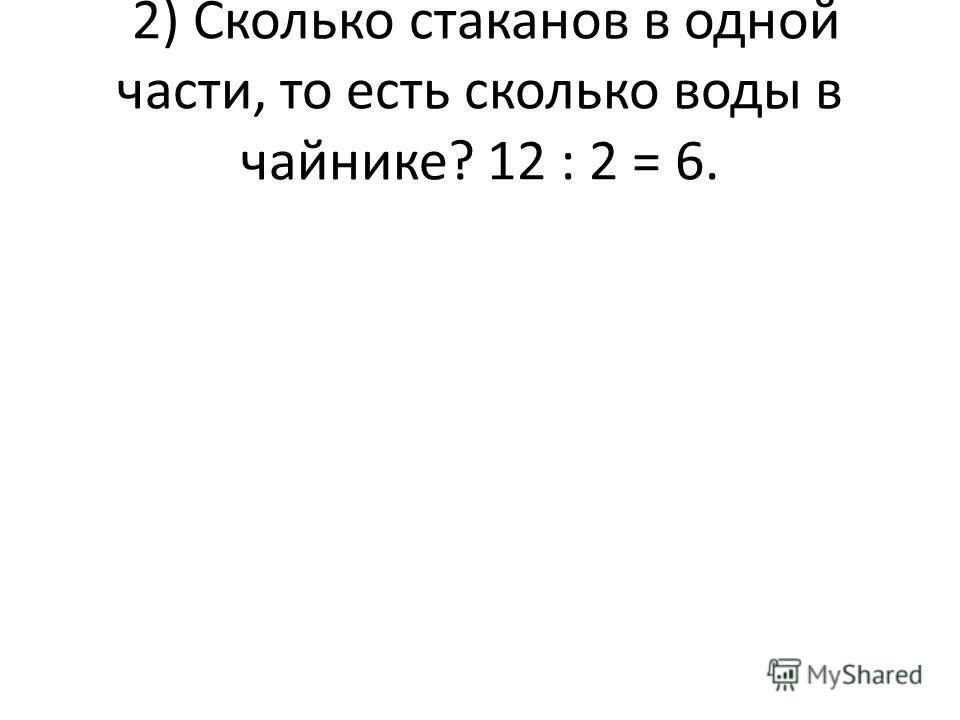 2) Сколько стаканов в одной части, то есть сколько воды в чайнике? 12 : 2 = 6.