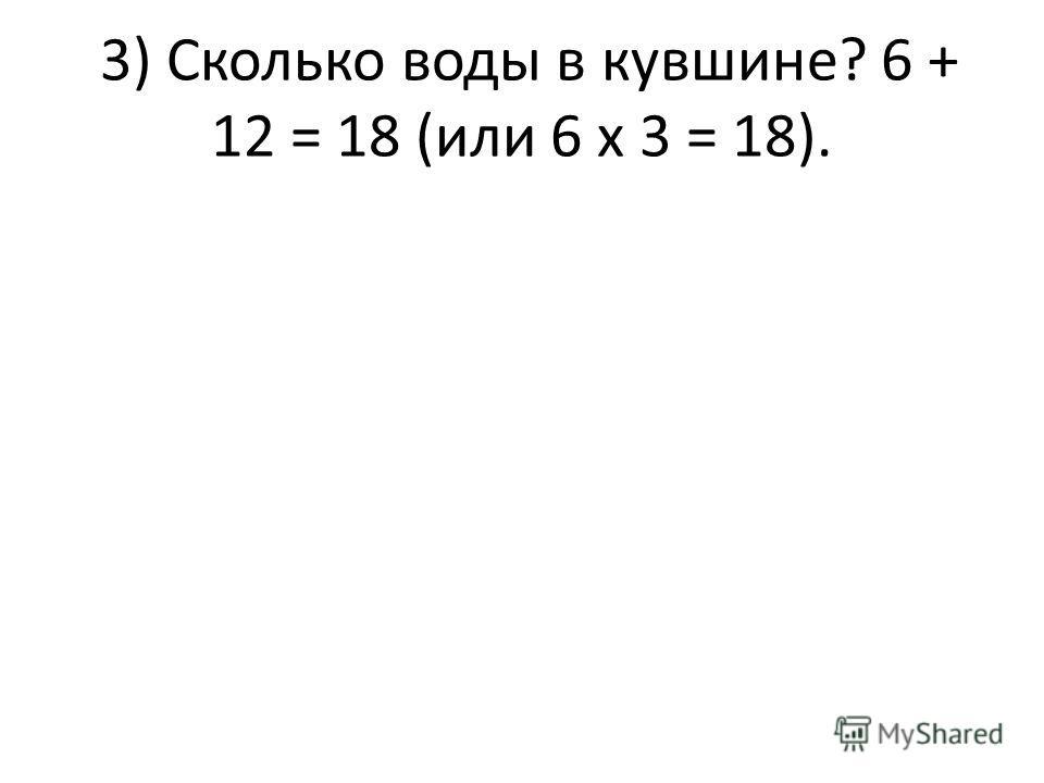 3) Сколько воды в кувшине? 6 + 12 = 18 (или 6 х 3 = 18).