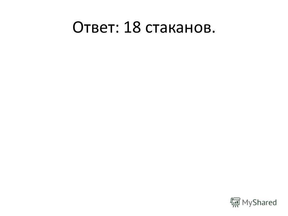 Ответ: 18 стаканов.