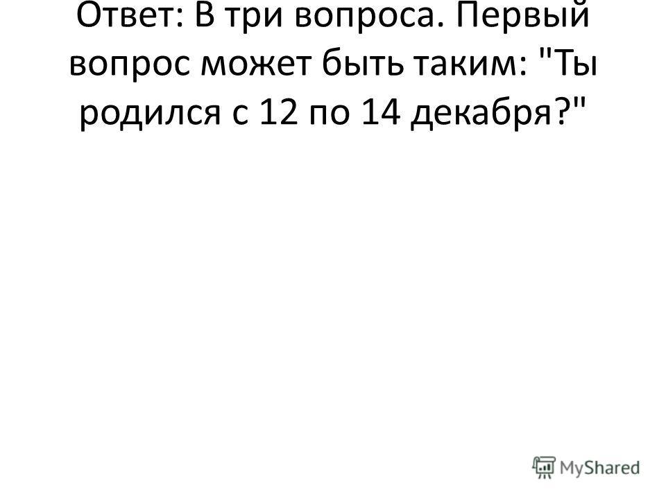 Ответ: В три вопроса. Первый вопрос может быть таким: Ты родился с 12 по 14 декабря?
