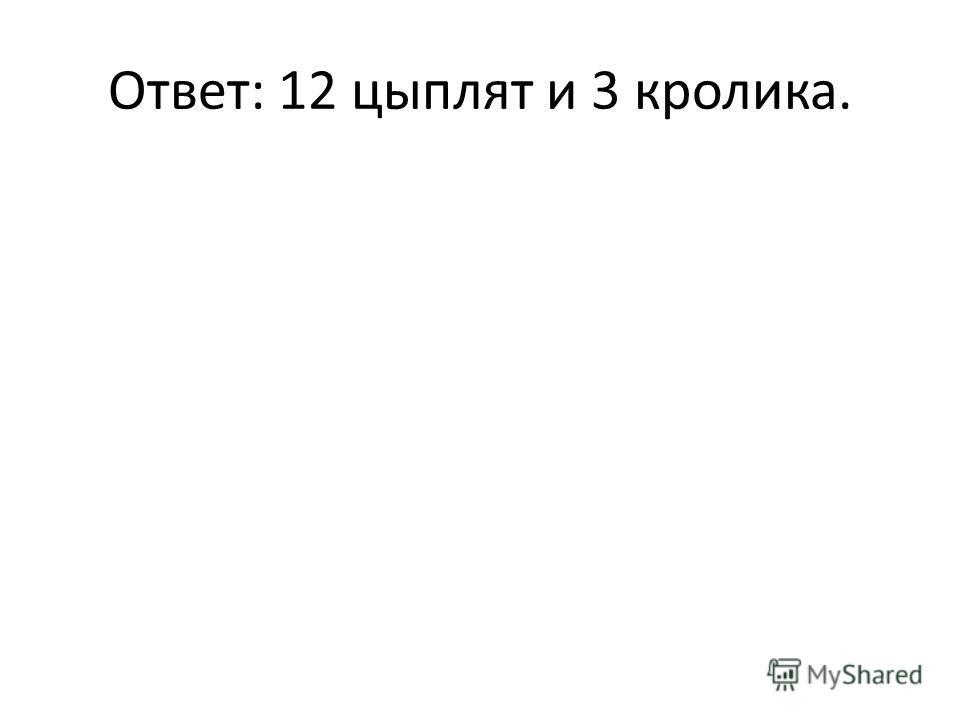 Ответ: 12 цыплят и 3 кролика.