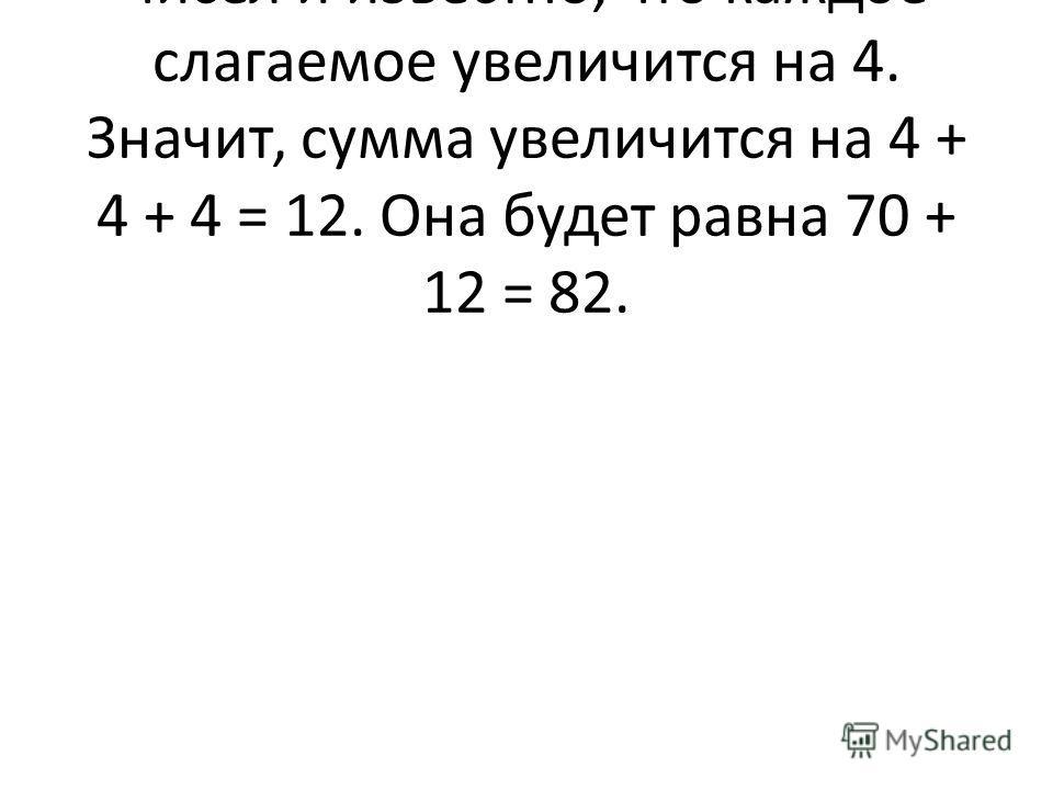 Решение. Известна сумма трех чисел и известно, что каждое слагаемое увеличится на 4. Значит, сумма увеличится на 4 + 4 + 4 = 12. Она будет равна 70 + 12 = 82.