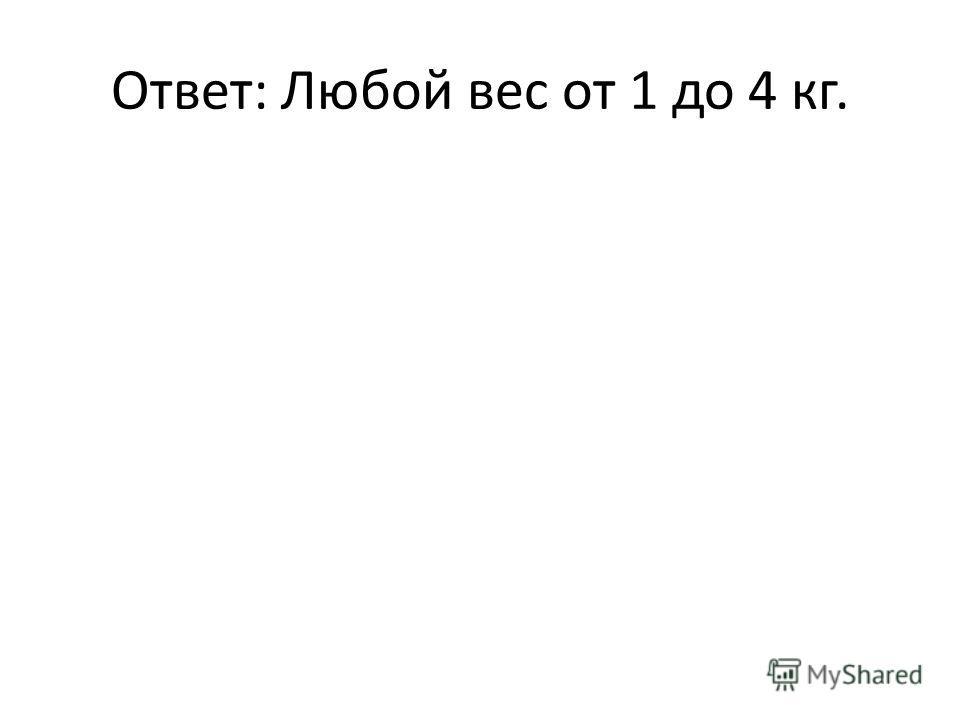 Ответ: Любой вес от 1 до 4 кг.