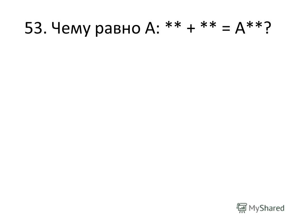 53. Чему равно А: ** + ** = А**?