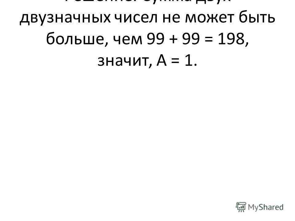 Решение. Сумма двух двузначных чисел не может быть больше, чем 99 + 99 = 198, значит, А = 1.