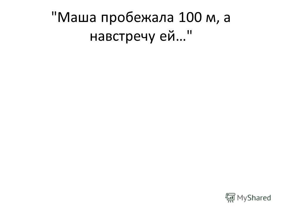 Маша пробежала 100 м, а навстречу ей…