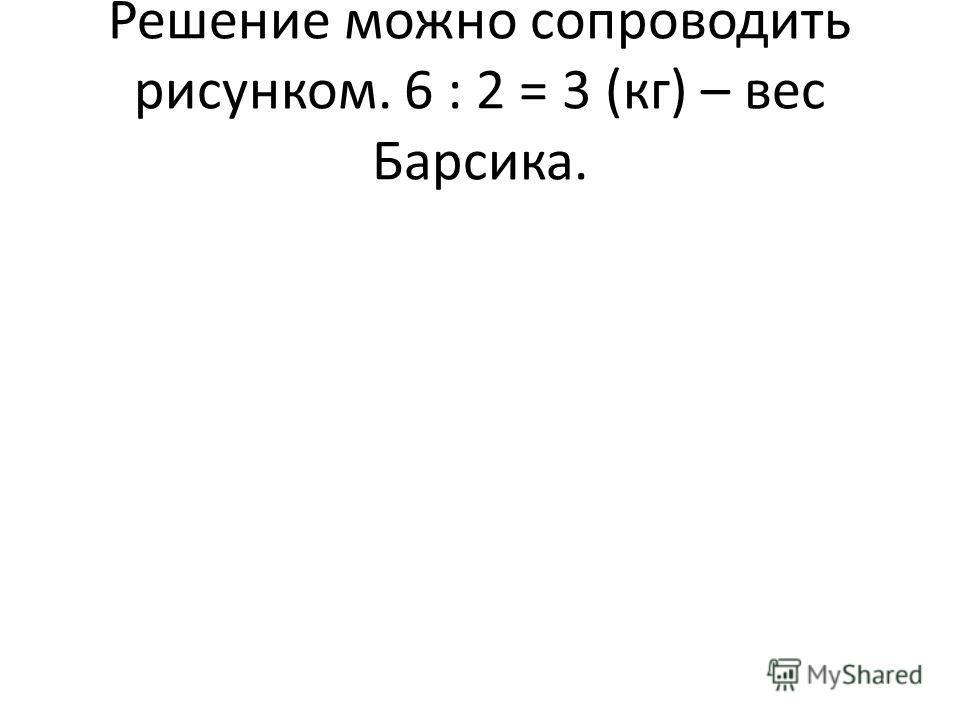 Решение можно сопроводить рисунком. 6 : 2 = 3 (кг) – вес Барсика.