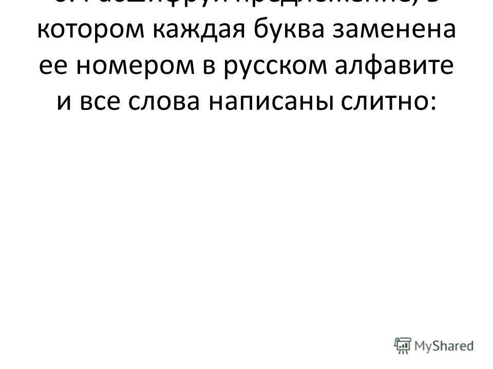 6. Расшифруй предложение, в котором каждая буква заменена ее номером в русском алфавите и все слова написаны слитно: