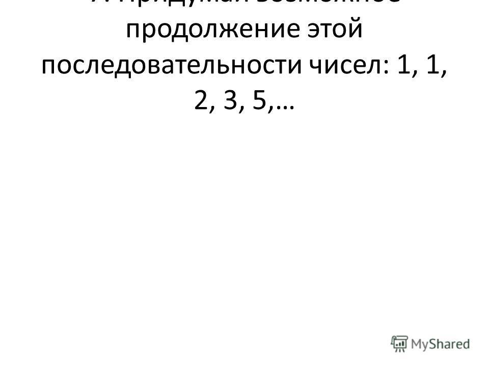 7. Придумай возможное продолжение этой последовательности чисел: 1, 1, 2, 3, 5,…