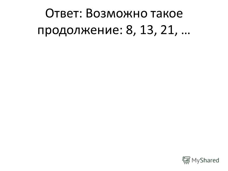Ответ: Возможно такое продолжение: 8, 13, 21, …