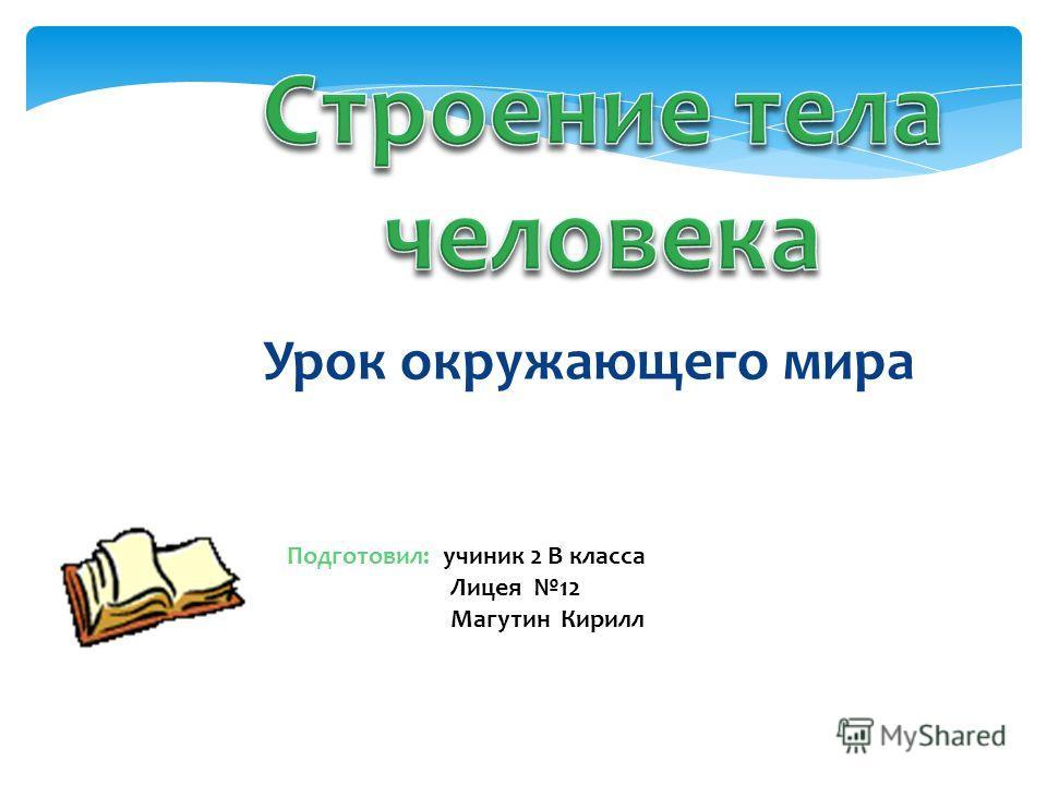 Урок окружающего мира Подготовил: учиник 2 В класса Лицея 12 Магутин Кирилл