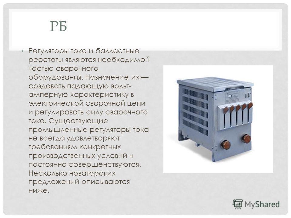 РБ Регуляторы тока и балластные реостаты являются необходимой частью сварочного оборудования. Назначение их создавать падающую вольт- амперную характеристику в электрической сварочной цепи и регулировать силу сварочного тока. Существующие промышленны