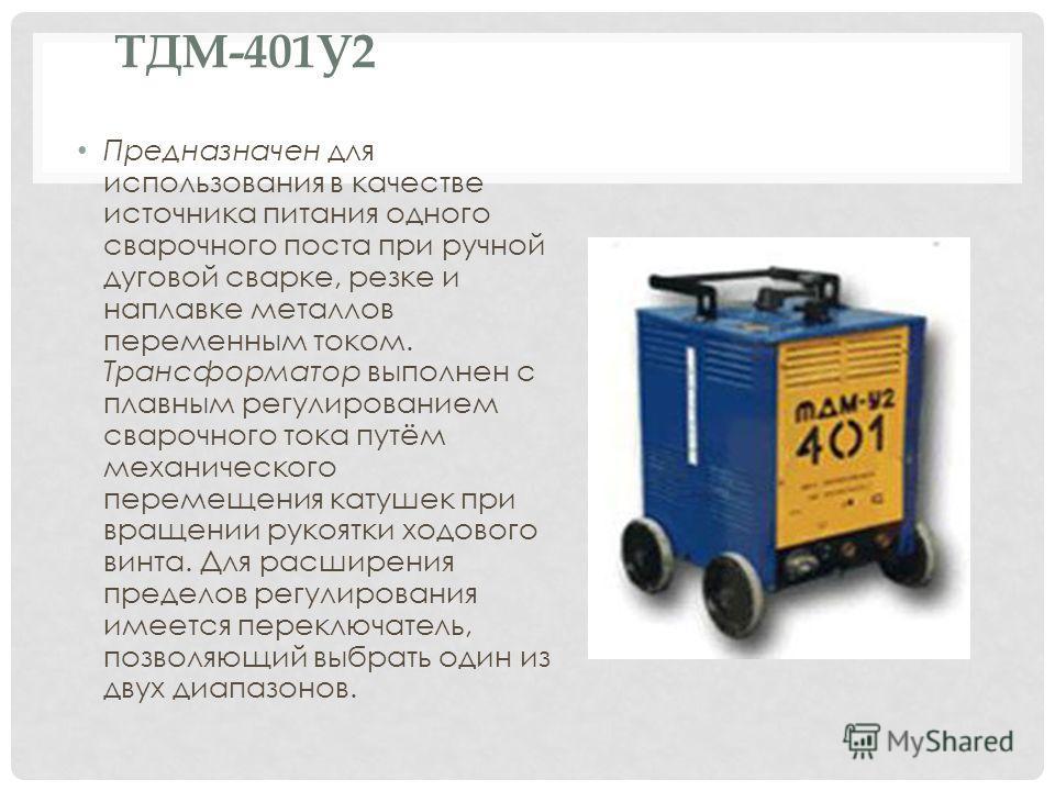 ТДМ-401У2 Предназначен для использования в качестве источника питания одного сварочного поста при ручной дуговой сварке, резке и наплавке металлов переменным током. Трансформатор выполнен с плавным регулированием сварочного тока путём механического п