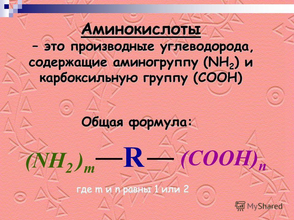Аминокислоты – это производные углеводорода, содержащие аминогруппу (NH2) и карбоксильную группу (COOH) Общая формула: R (NH 2 ) m (COOH) n где m и n равны 1 или 2 где m и n равны 1 или 2