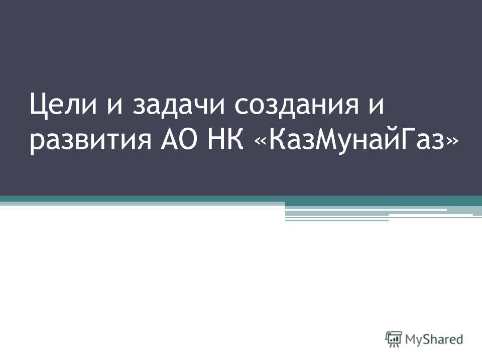 Цели и задачи создания и развития АО НК «КазМунайГаз»