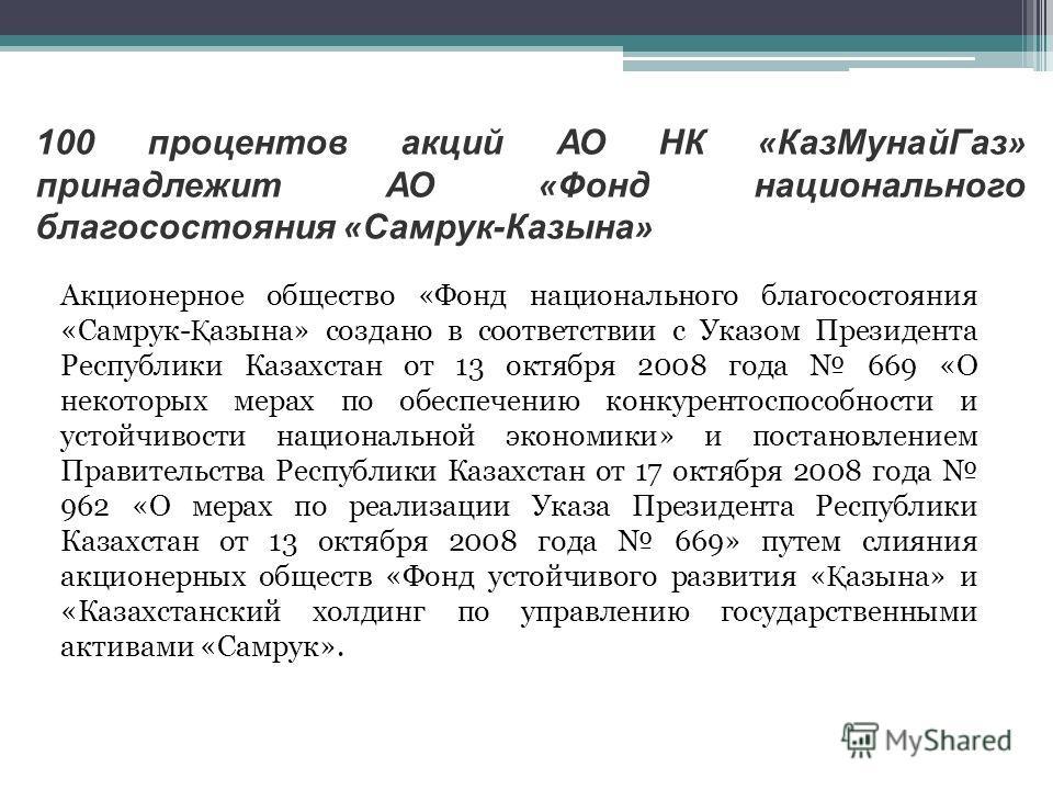 100 процентов акций АО НК « КазМунайГаз » принадлежит АО « Фонд национального благосостояния « Самрук-Казына » Акционерное общество «Фонд национального благосостояния «Самрук- Қ азына» создано в соответствии с Указом Президента Республики Казахстан о