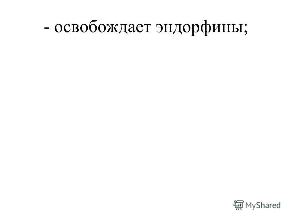 - освобождает эндорфины;