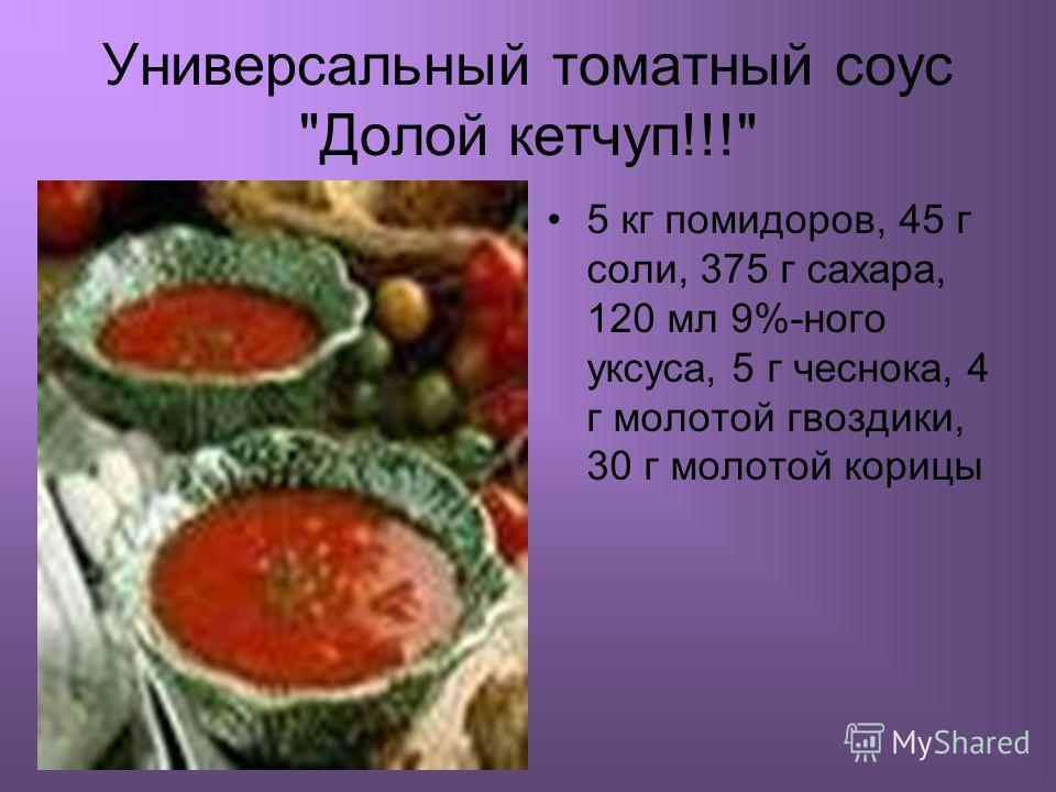 Универсальный томатный соус Долой кетчуп!!! 5 кг помидоров, 45 г соли, 375 г сахара, 120 мл 9%-ного уксуса, 5 г чеснока, 4 г молотой гвоздики, 30 г молотой корицы