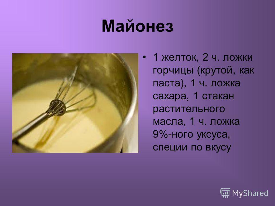 Майонез 1 желток, 2 ч. ложки горчицы (крутой, как паста), 1 ч. ложка сахара, 1 стакан растительного масла, 1 ч. ложка 9%-ного уксуса, специи по вкусу