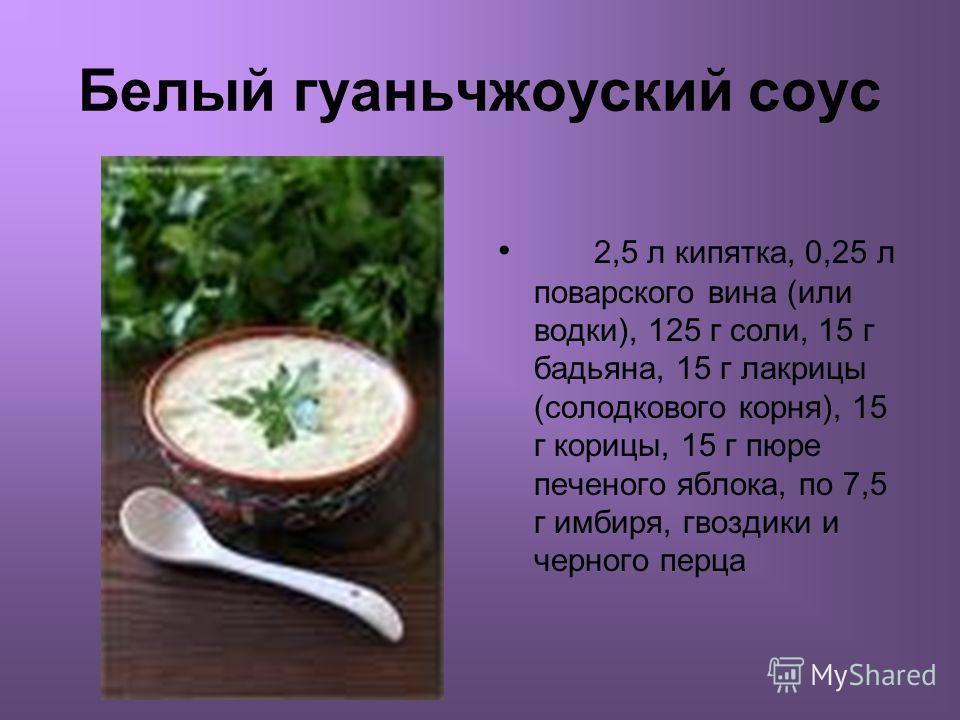 Белый гуаньчжоуский соус 2,5 л кипятка, 0,25 л поварского вина (или водки), 125 г соли, 15 г бадьяна, 15 г лакрицы (солодкового корня), 15 г корицы, 15 г пюре печеного яблока, по 7,5 г имбиря, гвоздики и черного перца