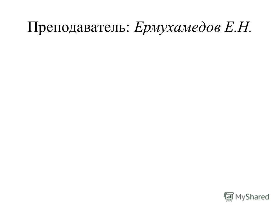 Преподаватель: Ермухамедов Е.Н.