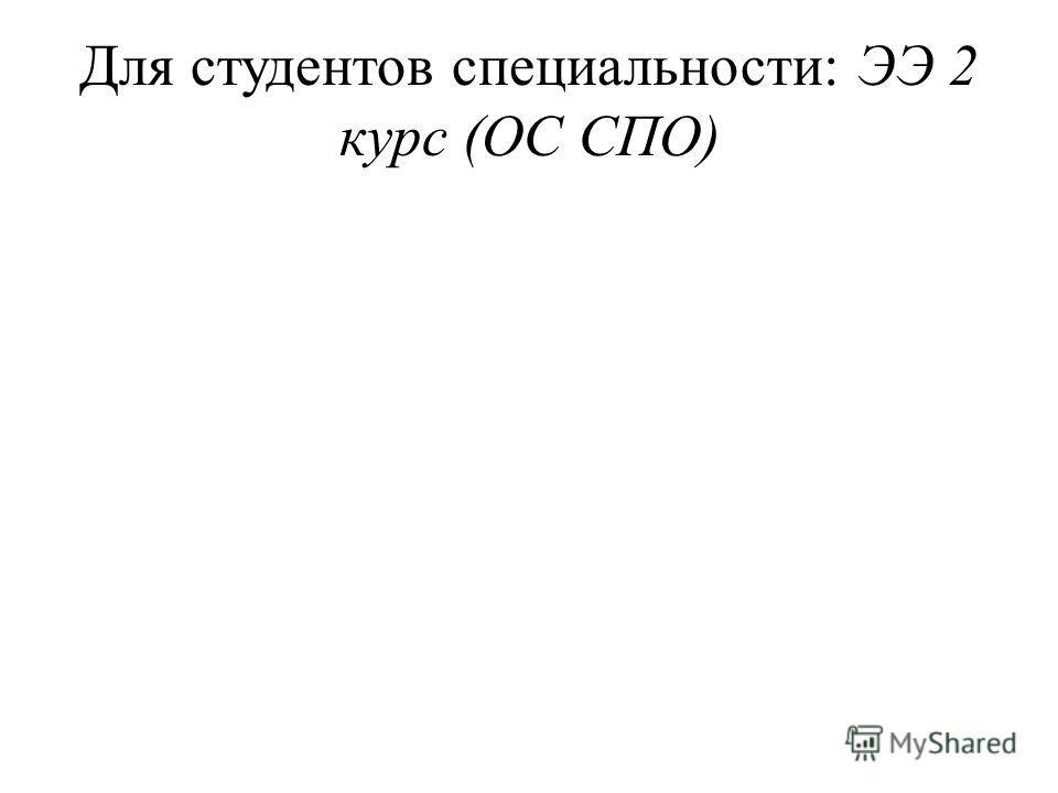 Для студентов специальности: ЭЭ 2 курс (ОС СПО)