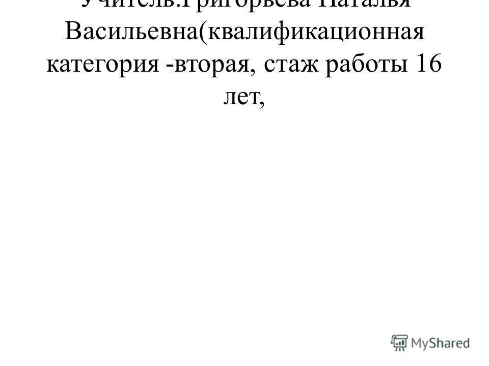Учитель:Григорьева Наталья Васильевна(квалификационная категория -вторая, стаж работы 16 лет,