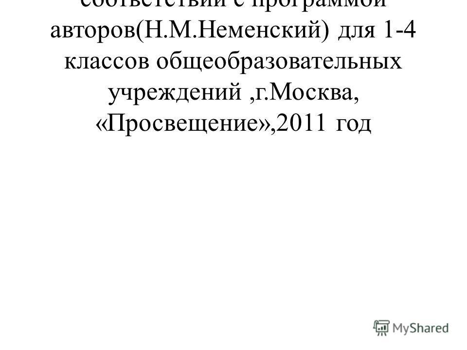 Составлена в соответствии с программой авторов(Н.М.Неменский) для 1-4 классов общеобразовательных учреждений,г.Москва, «Просвещение»,2011 год