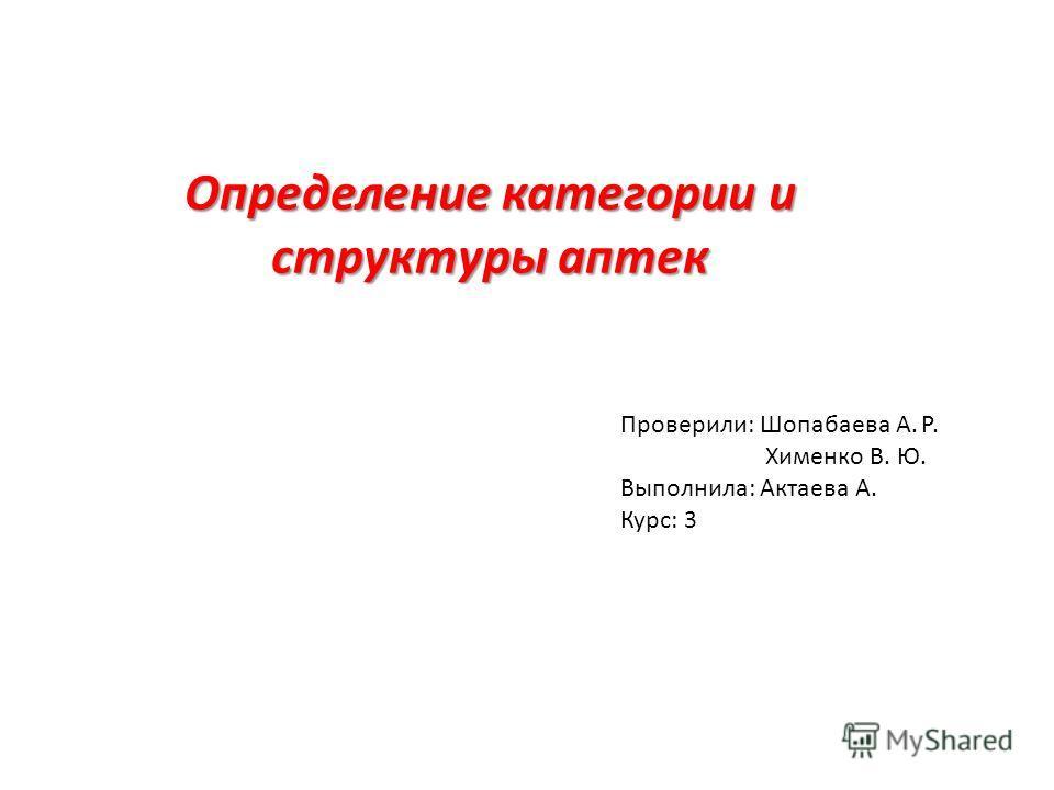 Определение категории и структуры аптек Проверили: Шопабаева А. Р. Хименко В. Ю. Выполнила: Актаева А. Курс: 3