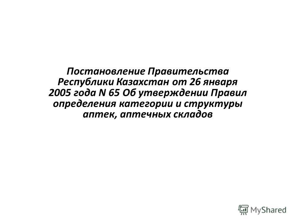 Постановление Правительства Республики Казахстан от 26 января 2005 года N 65 Об утверждении Правил определения категории и структуры аптек, аптечных складов