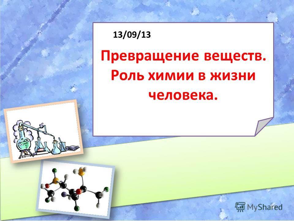 Превращение веществ. Роль химии в жизни человека. 13/09/13