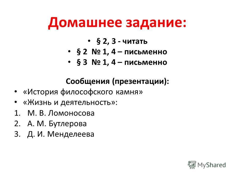 Домашнее задание: § 2, 3 - читать § 2 1, 4 – письменно § 3 1, 4 – письменно Сообщения (презентации): «История философского камня» «Жизнь и деятельность»: 1.М. В. Ломоносова 2.А. М. Бутлерова 3.Д. И. Менделеева