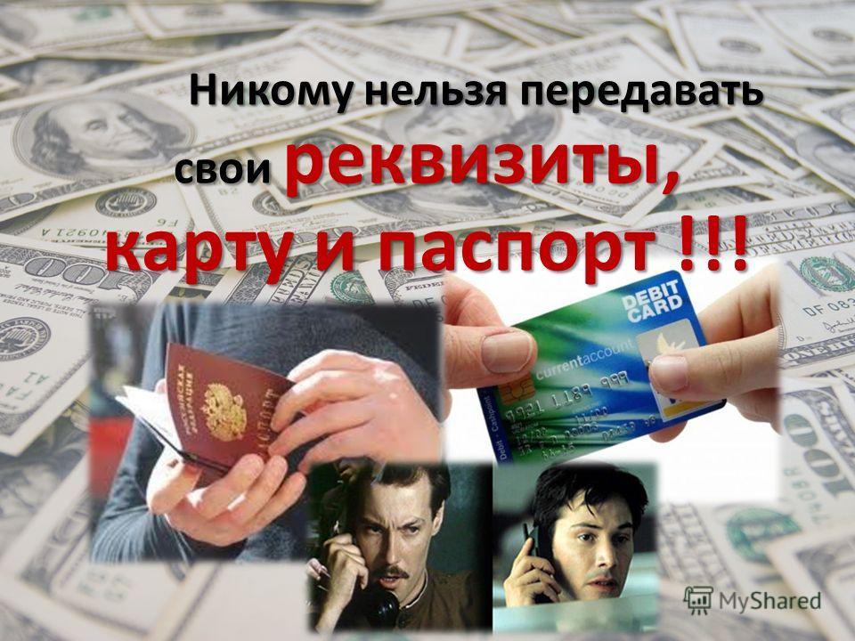 Никому нельзя передавать свои реквизиты, карту и паспорт !!! Никому нельзя передавать свои реквизиты, карту и паспорт !!!