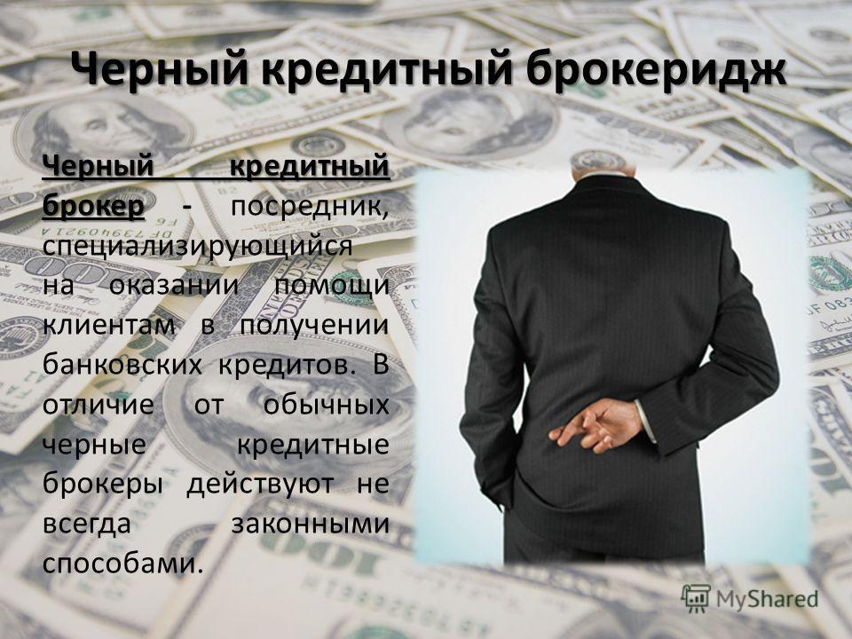 Черный кредитный брокеридж Черный кредитный брокеридж Черный кредитный брокер Черный кредитный брокер - посредник, специализирующийся на оказании помощи клиентам в получении банковских кредитов. В отличие от обычных черные кредитные брокеры действуют