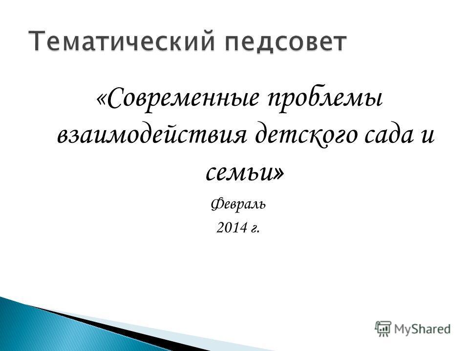 «Современные проблемы взаимодействия детского сада и семьи» Февраль 2014 г.