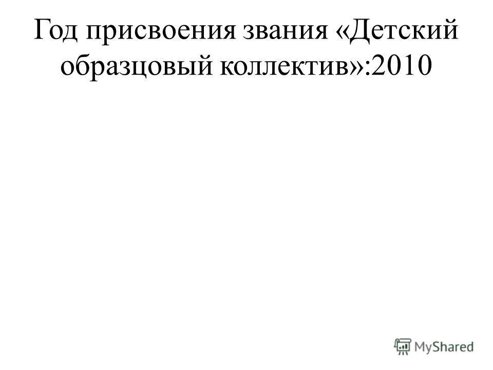 Год присвоения звания «Детский образцовый коллектив»:2010