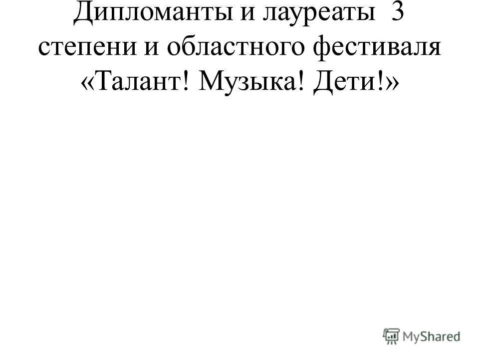 Дипломанты и лауреаты 3 степени и областного фестиваля «Талант! Музыка! Дети!»
