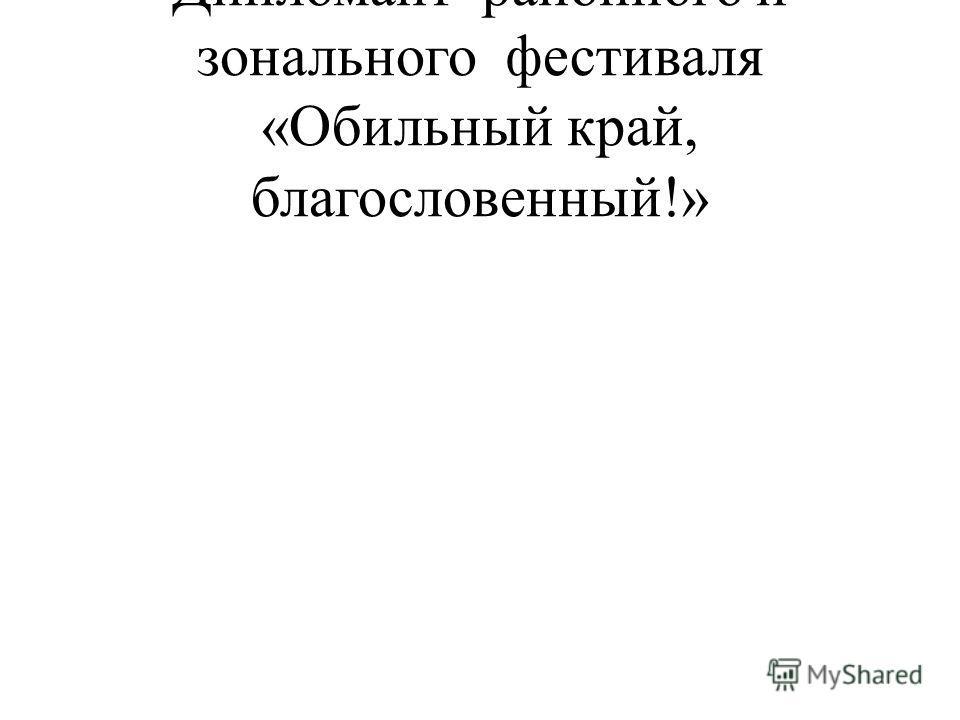 Дипломант районного и зонального фестиваля «Обильный край, благословенный!»