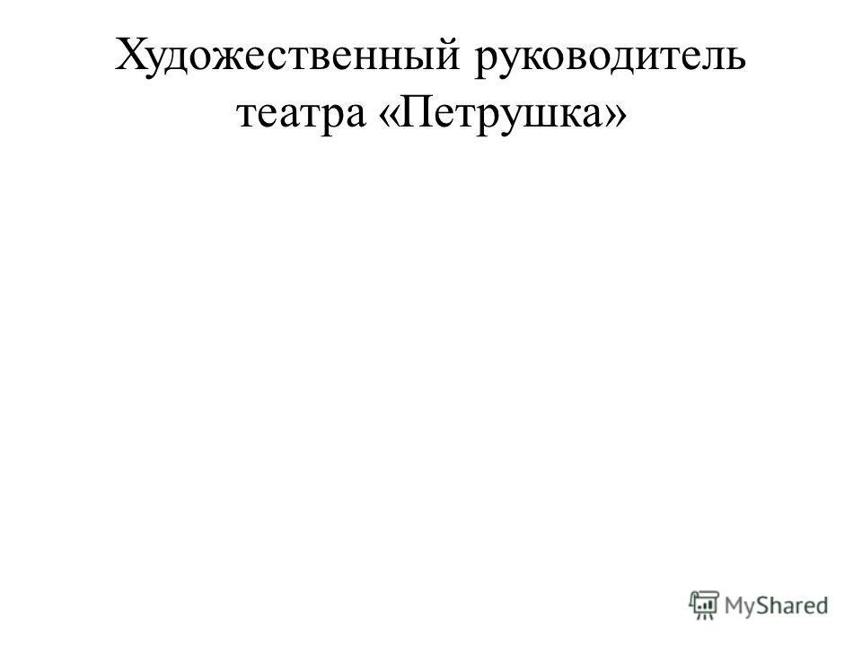 Художественный руководитель театра «Петрушка»