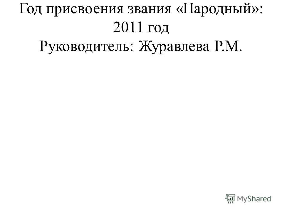 Год присвоения звания «Народный»: 2011 год Руководитель: Журавлева Р.М.