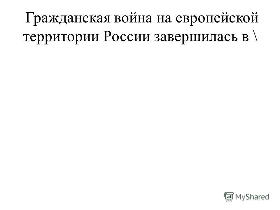 Гражданская война на европейской территории России завершилась в \
